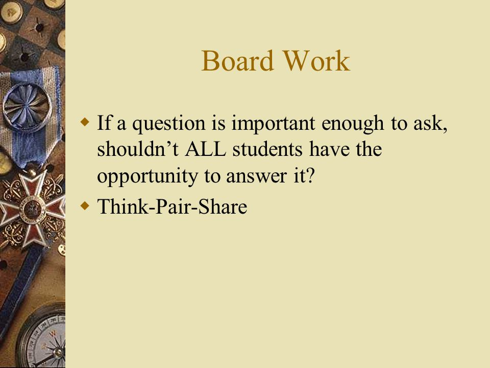 Board Work  If a question is important enough to ask, shouldn't ALL students have the opportunity to answer it?  Think-Pair-Share