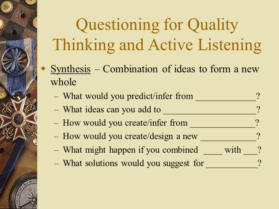 Questioning for Quality Thinking and Active Listening  Synthesis – Combination of ideas to form a new whole – What would you predict/infer from _____