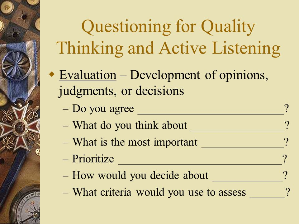 Questioning for Quality Thinking and Active Listening  Evaluation – Development of opinions, judgments, or decisions – Do you agree _________________