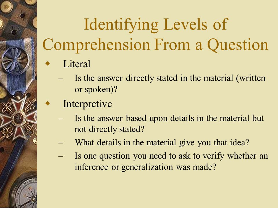 Identifying Levels of Comprehension From a Question  Literal – Is the answer directly stated in the material (written or spoken)?  Interpretive – Is