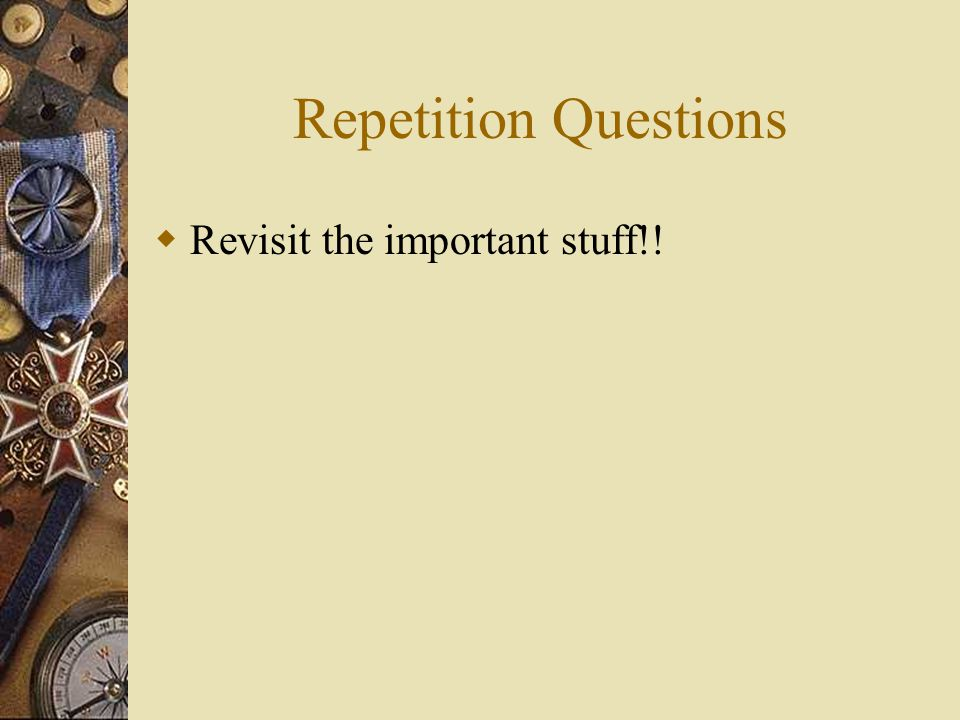 Repetition Questions  Revisit the important stuff!!