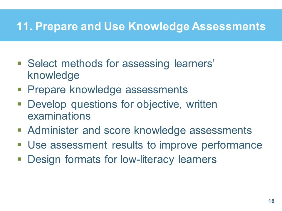 11. Prepare and Use Knowledge Assessments  Select methods for assessing learners' knowledge  Prepare knowledge assessments  Develop questions for o