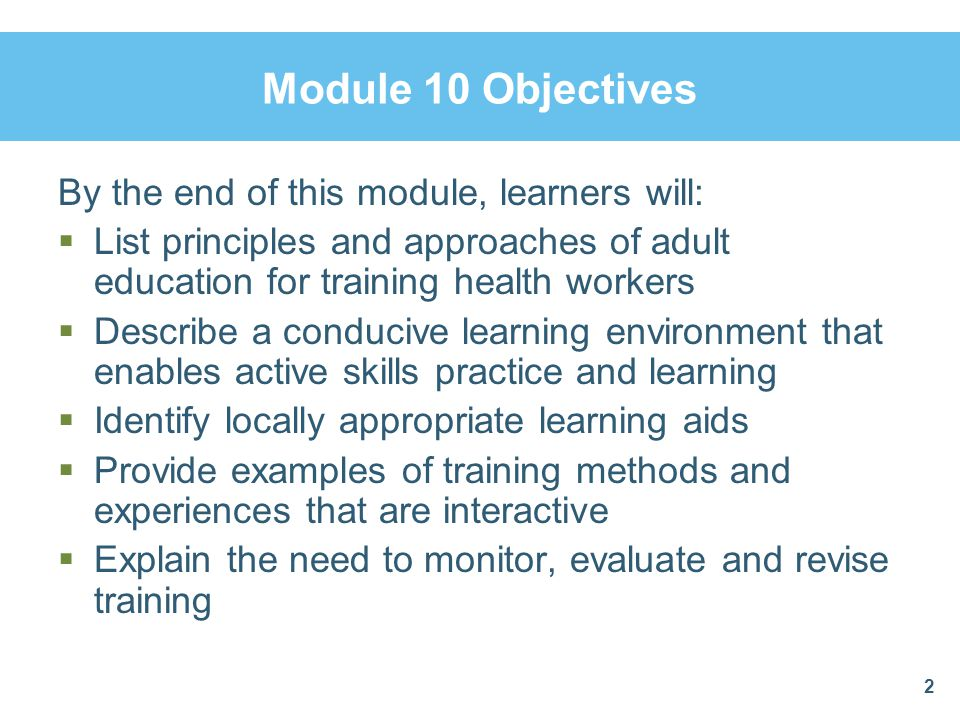 Module 10 Objectives By the end of this module, learners will:  List principles and approaches of adult education for training health workers  Descr
