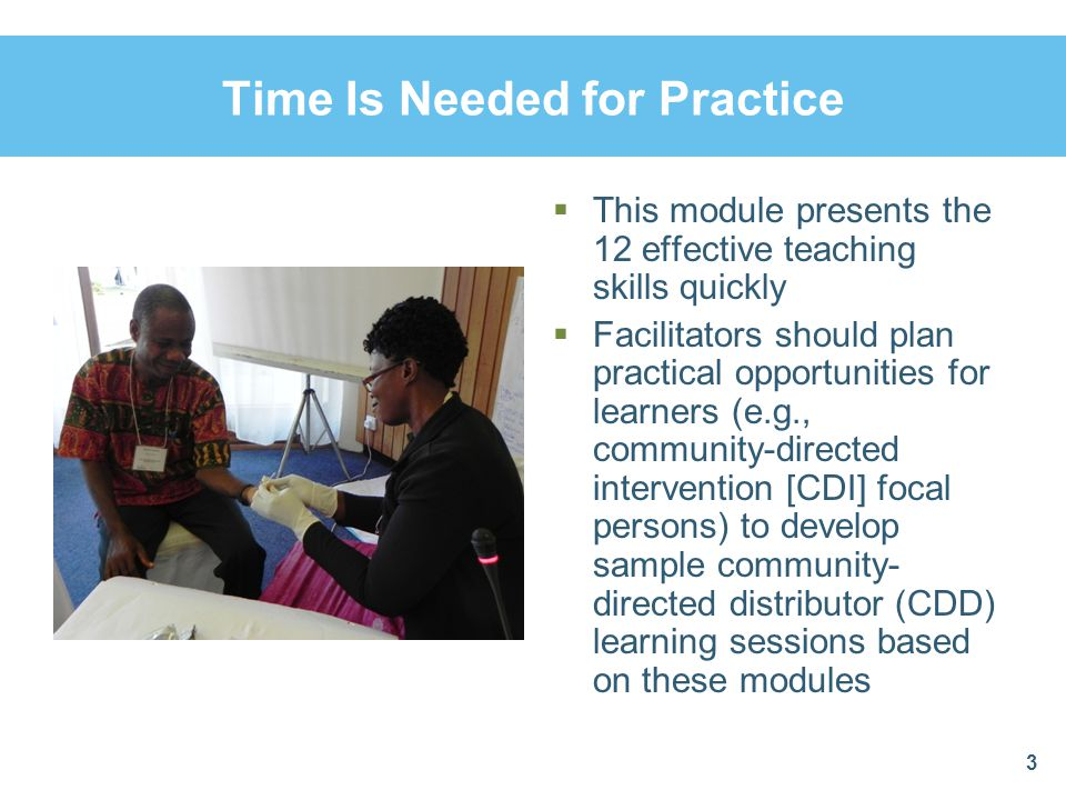 Time Is Needed for Practice  This module presents the 12 effective teaching skills quickly  Facilitators should plan practical opportunities for lea