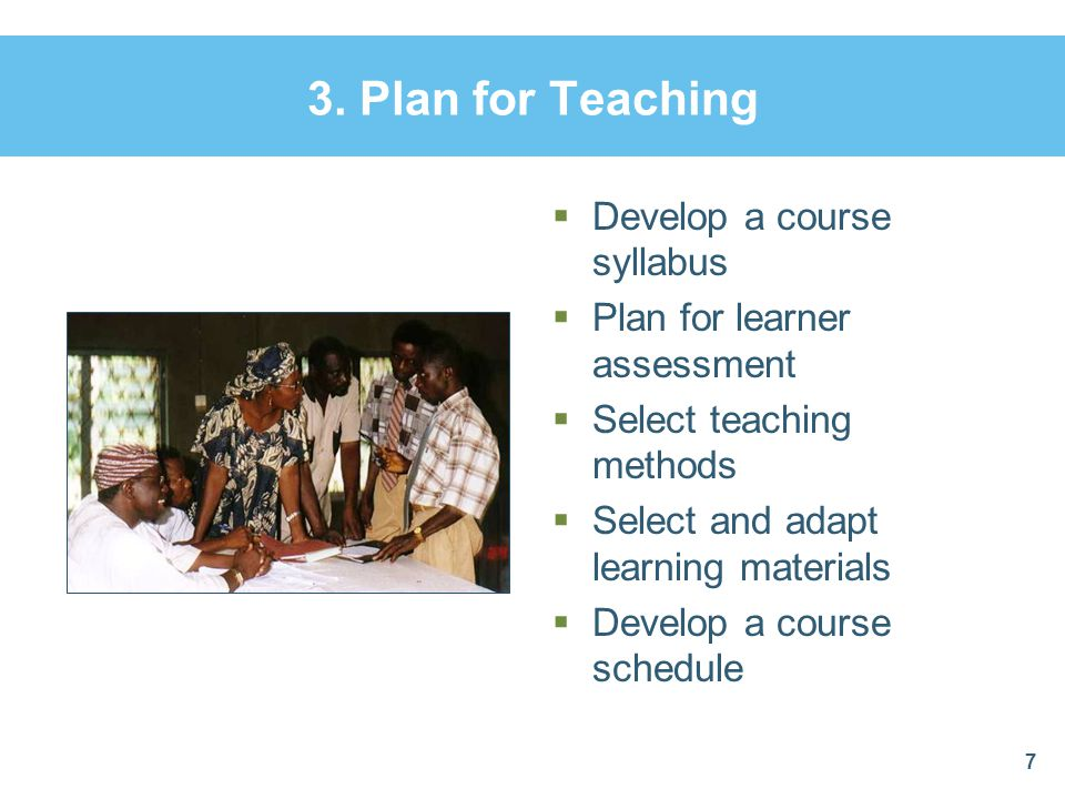 3. Plan for Teaching  Develop a course syllabus  Plan for learner assessment  Select teaching methods  Select and adapt learning materials  Devel