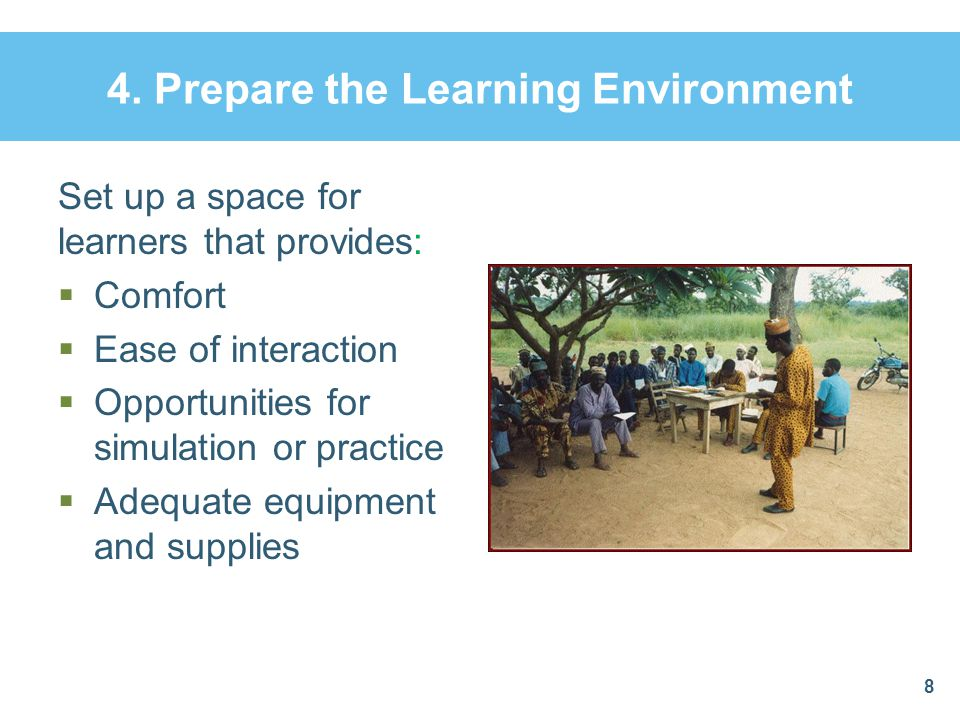 4. Prepare the Learning Environment Set up a space for learners that provides:  Comfort  Ease of interaction  Opportunities for simulation or pract