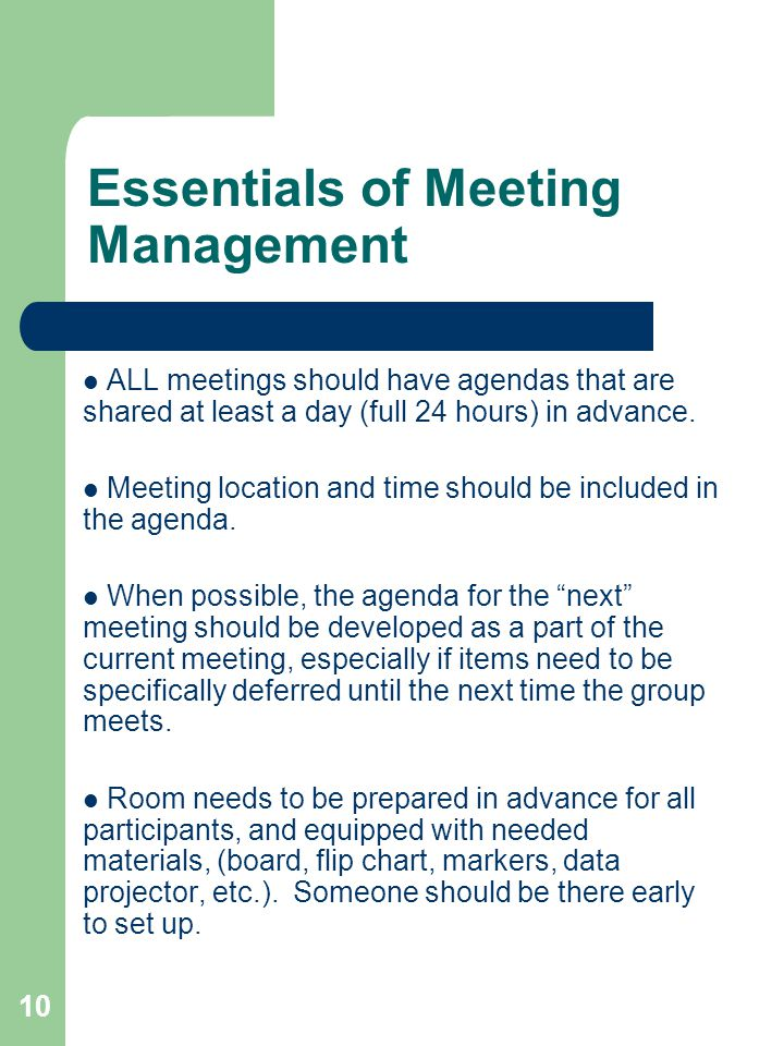 10 Essentials of Meeting Management ALL meetings should have agendas that are shared at least a day (full 24 hours) in advance. Meeting location and t
