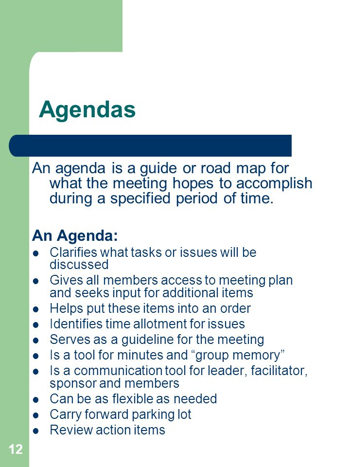 12 Agendas An agenda is a guide or road map for what the meeting hopes to accomplish during a specified period of time.
