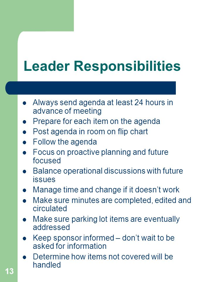 13 Leader Responsibilities Always send agenda at least 24 hours in advance of meeting Prepare for each item on the agenda Post agenda in room on flip chart Follow the agenda Focus on proactive planning and future focused Balance operational discussions with future issues Manage time and change if it doesn't work Make sure minutes are completed, edited and circulated Make sure parking lot items are eventually addressed Keep sponsor informed – don't wait to be asked for information Determine how items not covered will be handled