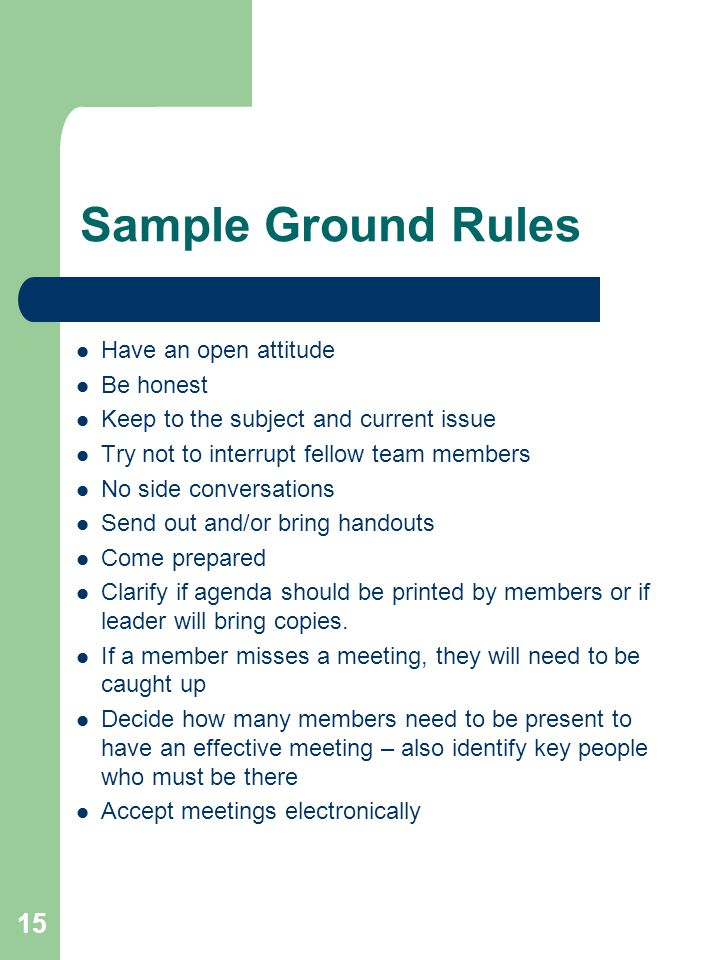 15 Sample Ground Rules Have an open attitude Be honest Keep to the subject and current issue Try not to interrupt fellow team members No side conversa