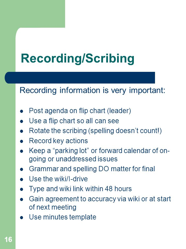 16 Recording/Scribing Recording information is very important: Post agenda on flip chart (leader) Use a flip chart so all can see Rotate the scribing (spelling doesn't count!) Record key actions Keep a parking lot or forward calendar of on- going or unaddressed issues Grammar and spelling DO matter for final Use the wiki/I-drive Type and wiki link within 48 hours Gain agreement to accuracy via wiki or at start of next meeting Use minutes template