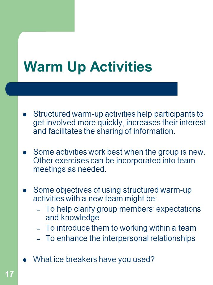 17 Warm Up Activities Structured warm-up activities help participants to get involved more quickly, increases their interest and facilitates the sharing of information.