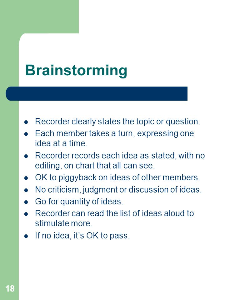 18 Brainstorming Recorder clearly states the topic or question. Each member takes a turn, expressing one idea at a time. Recorder records each idea as