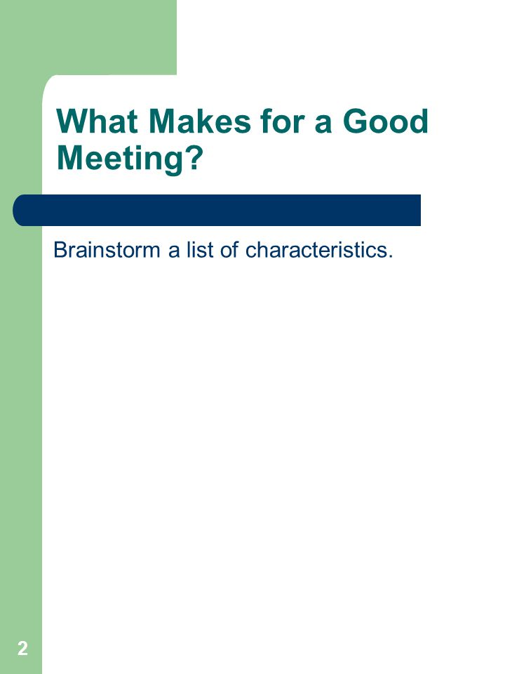 2 What Makes for a Good Meeting? Brainstorm a list of characteristics.