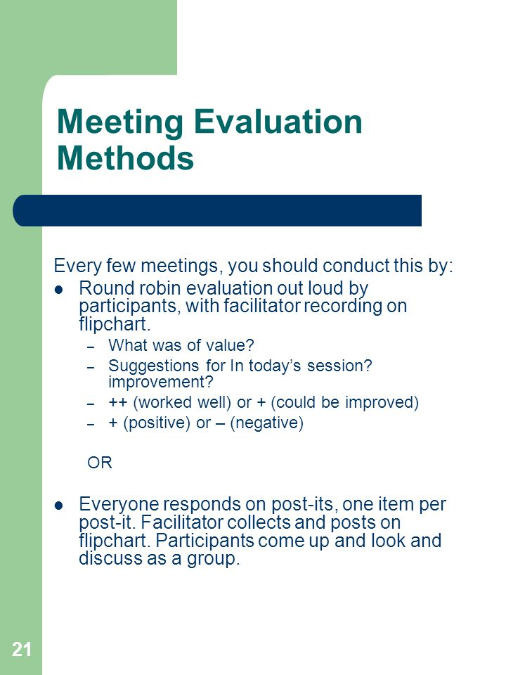 21 Meeting Evaluation Methods Every few meetings, you should conduct this by: Round robin evaluation out loud by participants, with facilitator record