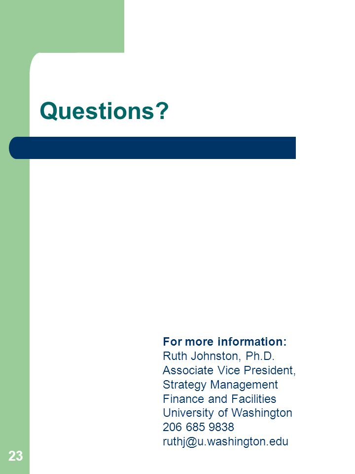 23 Questions? For more information: Ruth Johnston, Ph.D. Associate Vice President, Strategy Management Finance and Facilities University of Washington