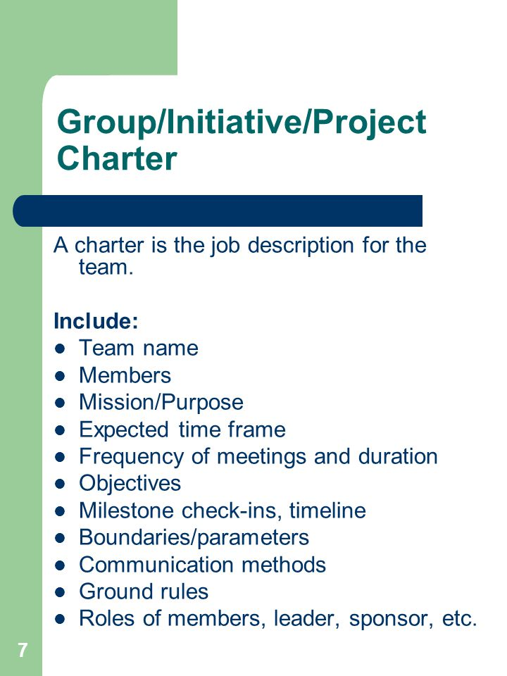 7 Group/Initiative/Project Charter A charter is the job description for the team. Include: Team name Members Mission/Purpose Expected time frame Frequ