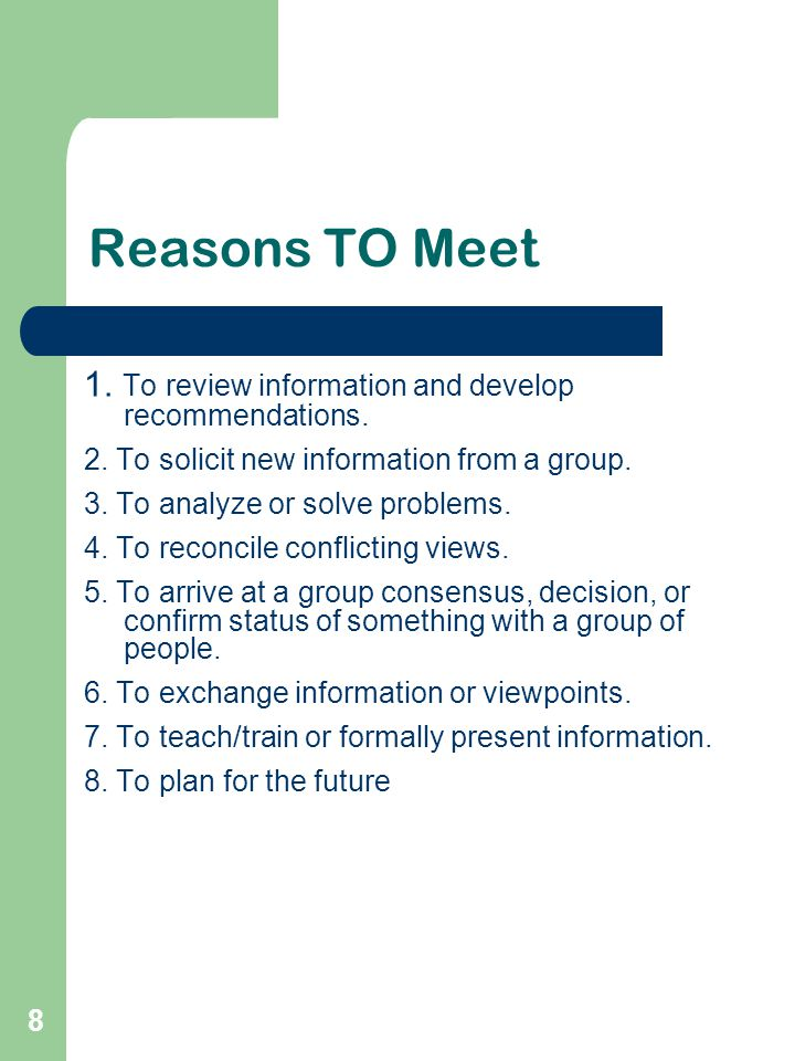 8 Reasons TO Meet 1. To review information and develop recommendations. 2. To solicit new information from a group. 3. To analyze or solve problems. 4