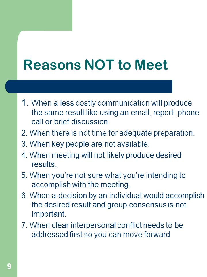 9 Reasons NOT to Meet 1. When a less costly communication will produce the same result like using an email, report, phone call or brief discussion. 2.