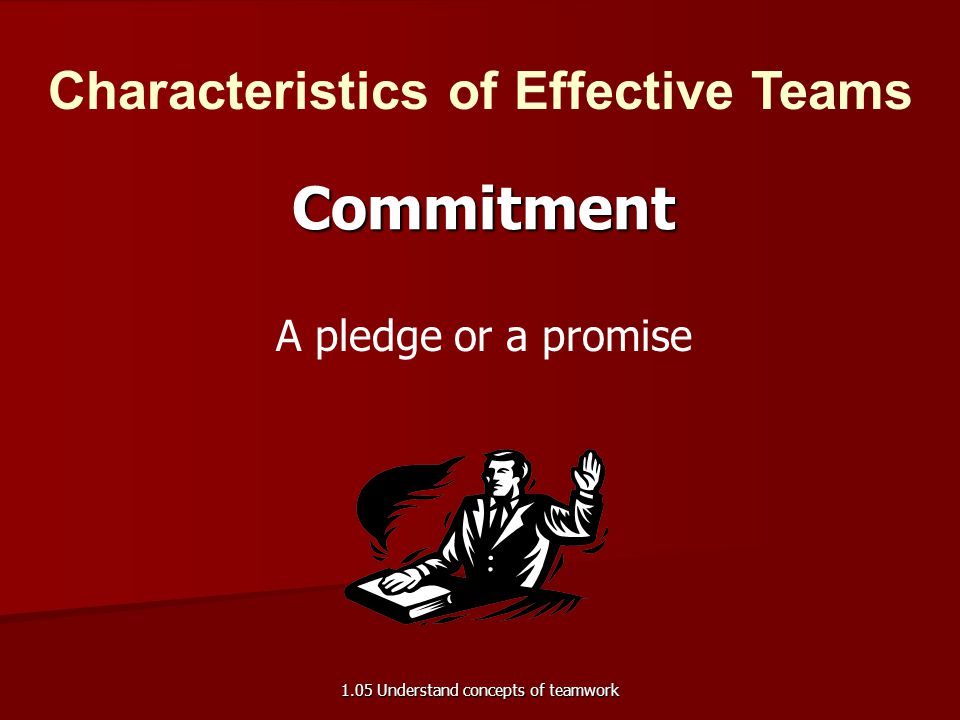 A pledge or a promise Commitment Characteristics of Effective Teams 1.05 Understand concepts of teamwork