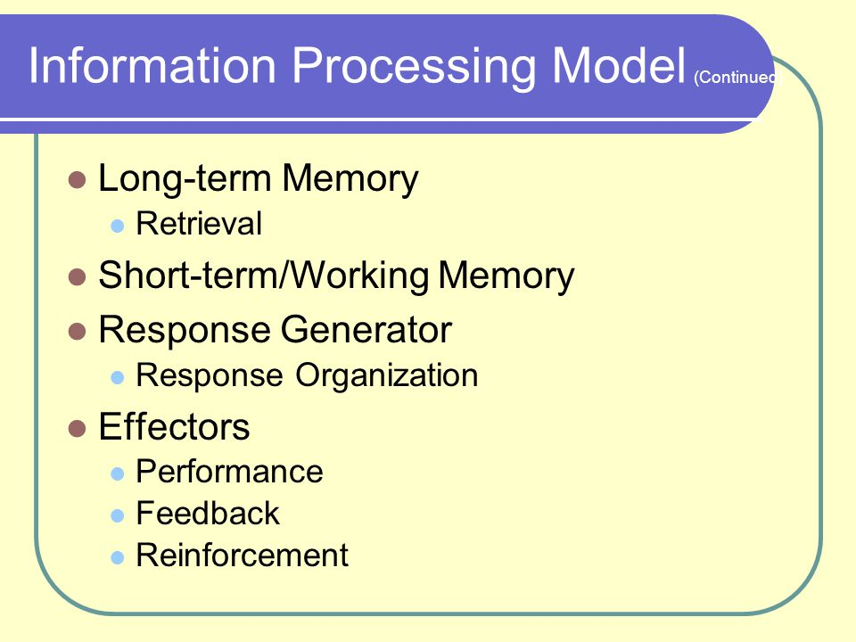 Information Processing Model Receptors Neural Impulse Patterns Sensory Register Selective Perception Short-term Memory Semantic Encoding Long-term Memory Long-term Storage