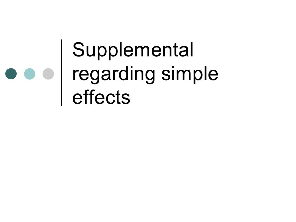 Simple effects* Often you will see people say that one cannot test for simple effects in the presence of a non- significant interaction, which makes sense in that we see simple effects as a way to understand the specifics of an interaction However… There can be significant simple effects without a significant interaction How can this be?