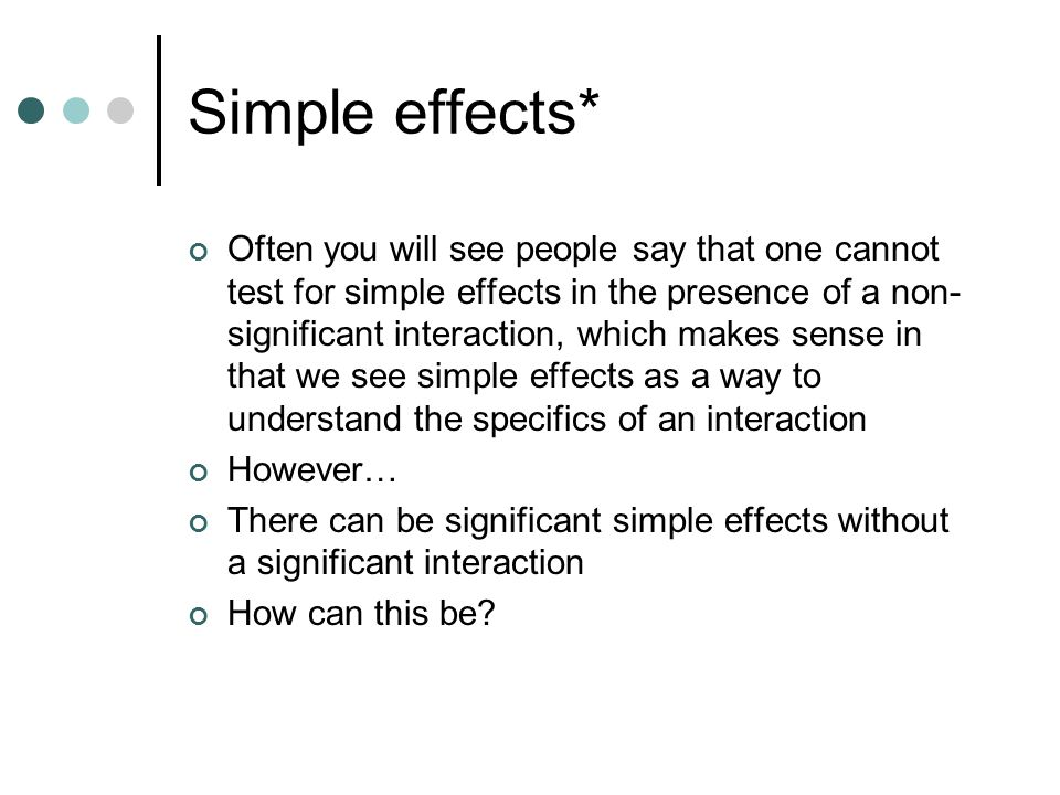 Simple effects* Often you will see people say that one cannot test for simple effects in the presence of a non- significant interaction, which makes sense in that we see simple effects as a way to understand the specifics of an interaction However… There can be significant simple effects without a significant interaction How can this be