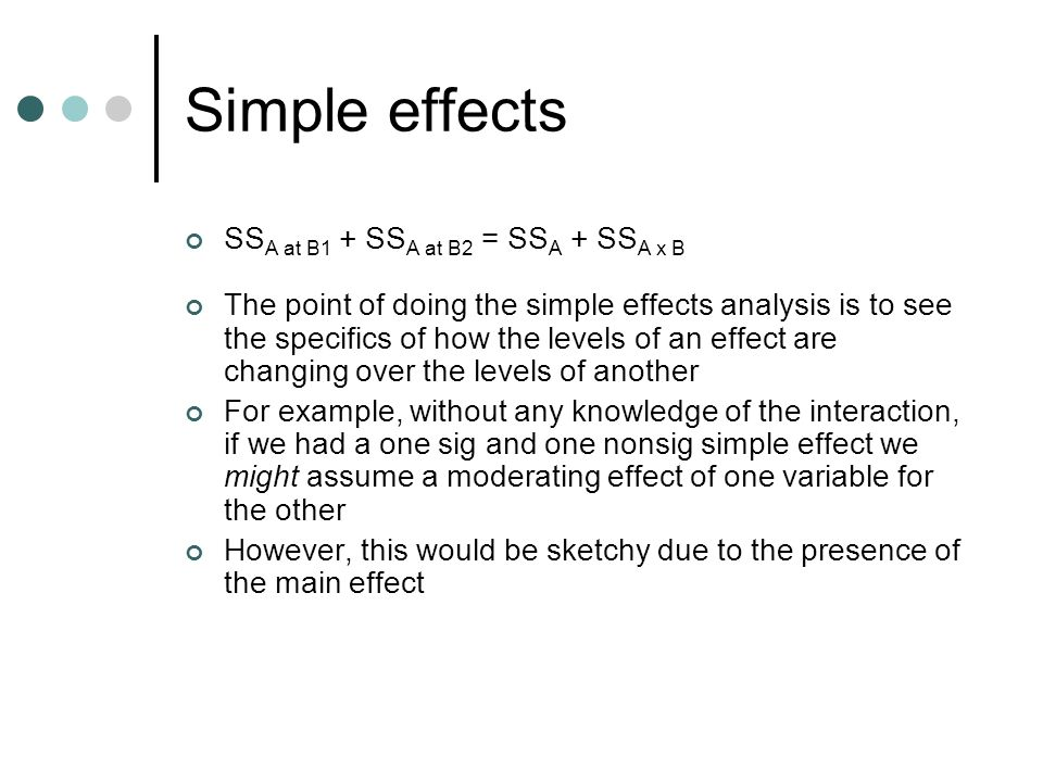 Simple effects SS A at B1 + SS A at B2 = SS A + SS A x B The point of doing the simple effects analysis is to see the specifics of how the levels of an effect are changing over the levels of another For example, without any knowledge of the interaction, if we had a one sig and one nonsig simple effect we might assume a moderating effect of one variable for the other However, this would be sketchy due to the presence of the main effect