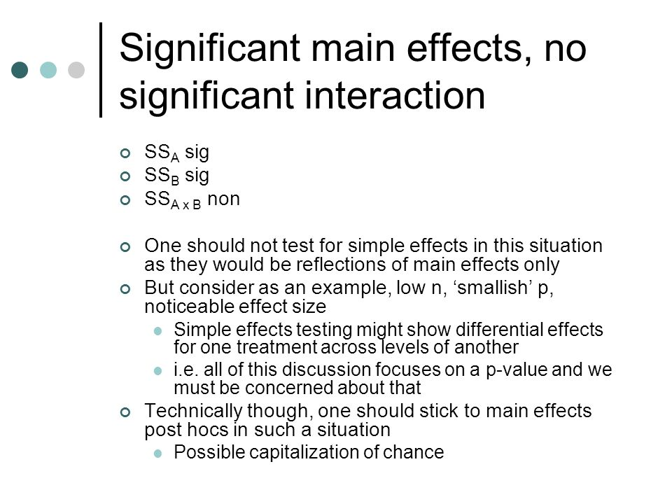 Significant main effects, no significant interaction SS A sig SS B sig SS A x B non One should not test for simple effects in this situation as they would be reflections of main effects only But consider as an example, low n, 'smallish' p, noticeable effect size Simple effects testing might show differential effects for one treatment across levels of another i.e.