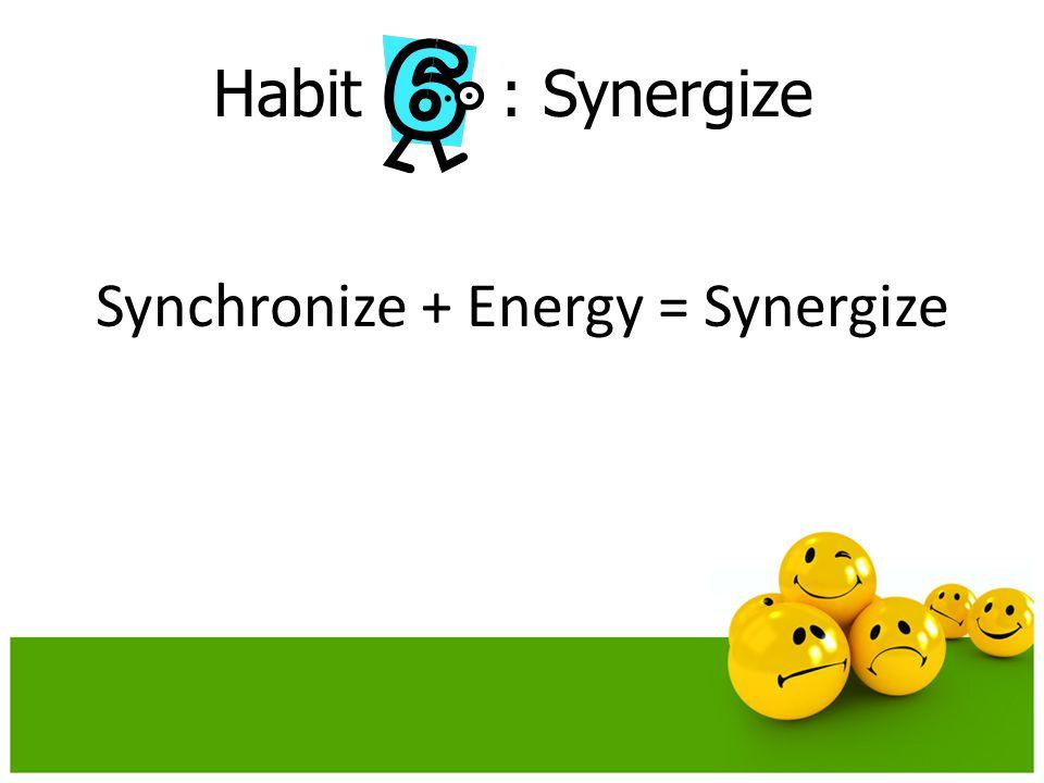 Habit : Synergize Synchronize + Energy = Synergize