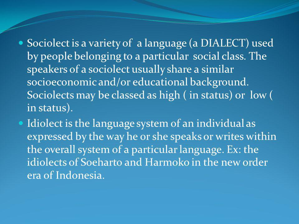 Sociolect is a variety of a language (a DIALECT) used by people belonging to a particular social class. The speakers of a sociolect usually share a si
