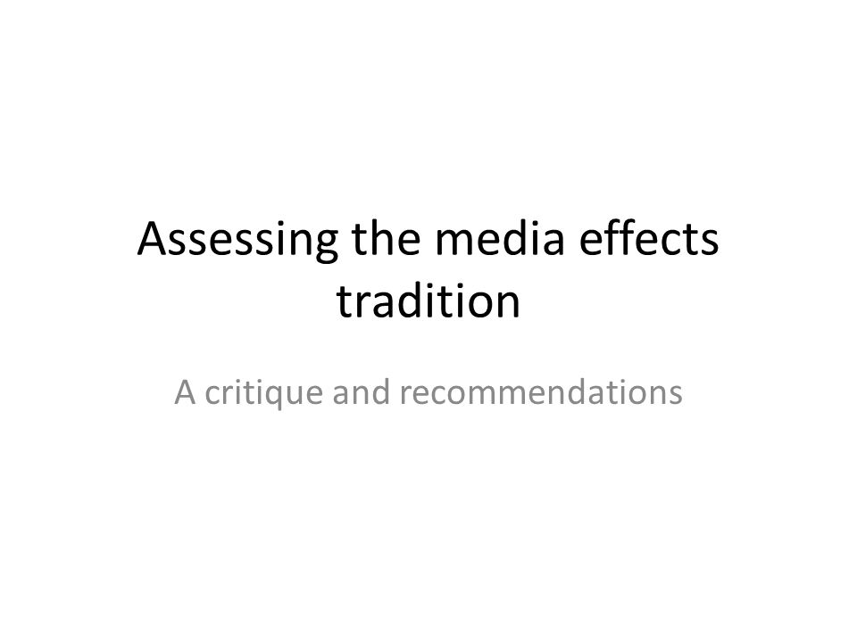 Assessing the media effects tradition A critique and recommendations
