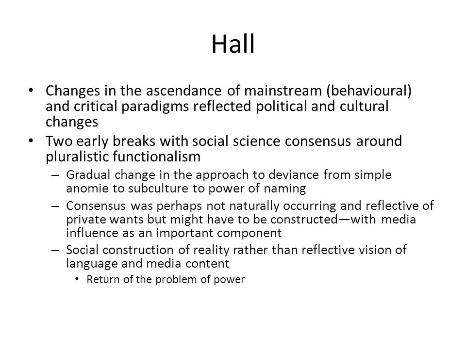 Hall Changes in the ascendance of mainstream (behavioural) and critical paradigms reflected political and cultural changes Two early breaks with social science consensus around pluralistic functionalism – Gradual change in the approach to deviance from simple anomie to subculture to power of naming – Consensus was perhaps not naturally occurring and reflective of private wants but might have to be constructed—with media influence as an important component – Social construction of reality rather than reflective vision of language and media content Return of the problem of power