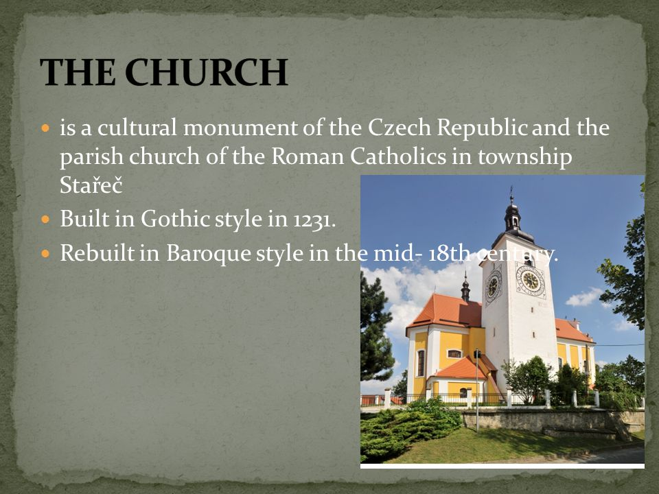 is a cultural monument of the Czech Republic and the parish church of the Roman Catholics in township Stařeč Built in Gothic style in 1231.