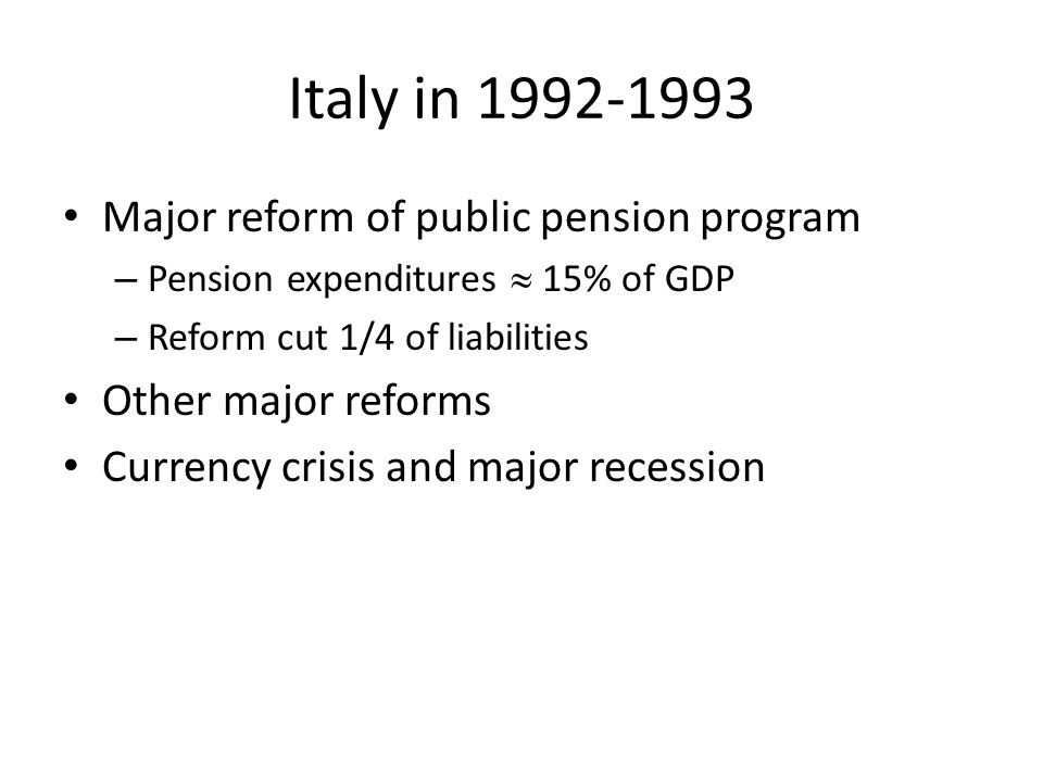 Italy in 1992-1993 Major reform of public pension program – Pension expenditures  15% of GDP – Reform cut 1/4 of liabilities Other major reforms Currency crisis and major recession