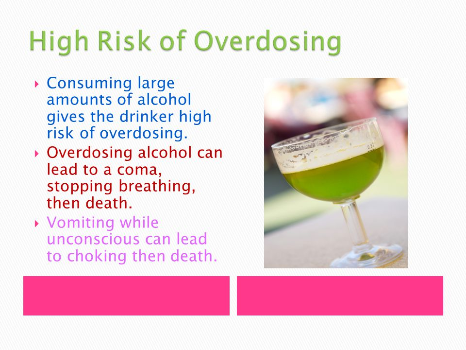  Consuming large amounts of alcohol gives the drinker high risk of overdosing.
