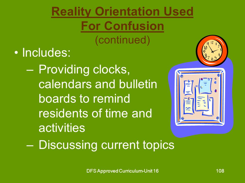 DFS Approved Curriculum-Unit 16109 Reality Orientation Used For Confusion (continued) Includes: –Reminiscing –Showing resident self-image in mirror –Providing recreational activities which reinforce reality orientation