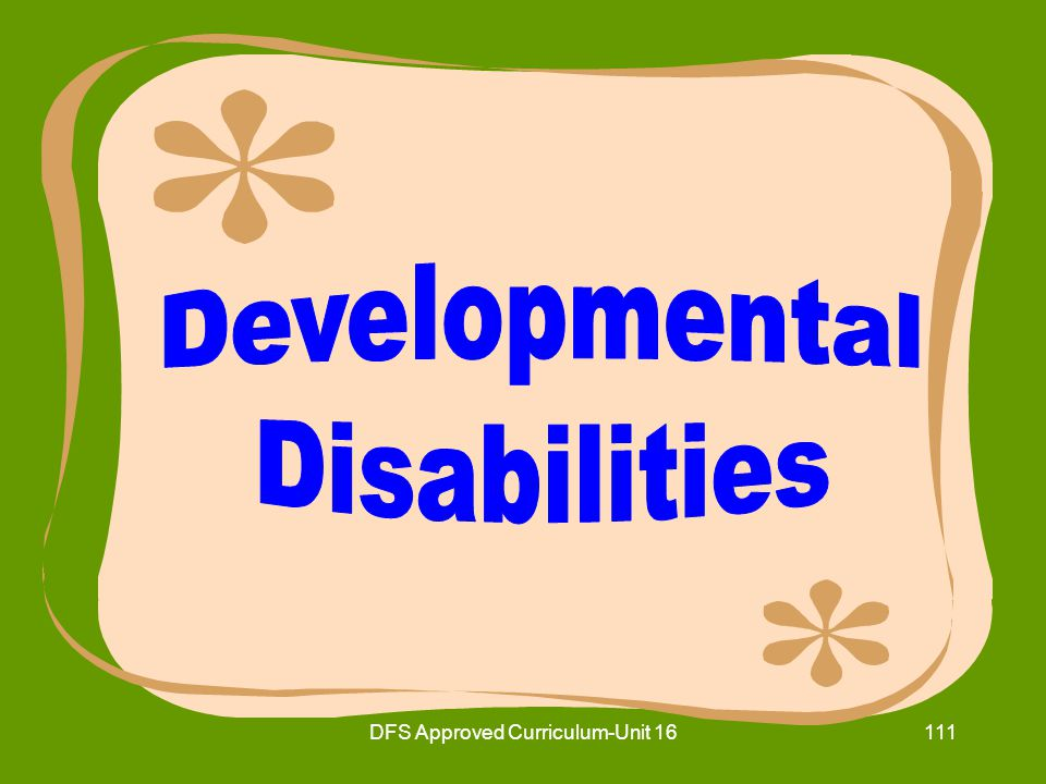 DFS Approved Curriculum-Unit 16112 16.10Identify basic skills the nurse aide will need to use when caring for residents with developmental disabilities.