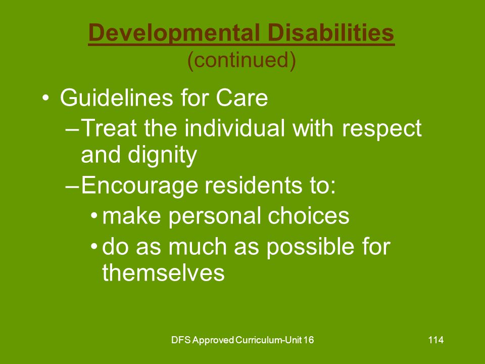 DFS Approved Curriculum-Unit 16115 Developmental Disabilities (continued) Guidelines for Care (continued) –Encourage residents to: use age appropriate personal skills achieve their potential interact with others