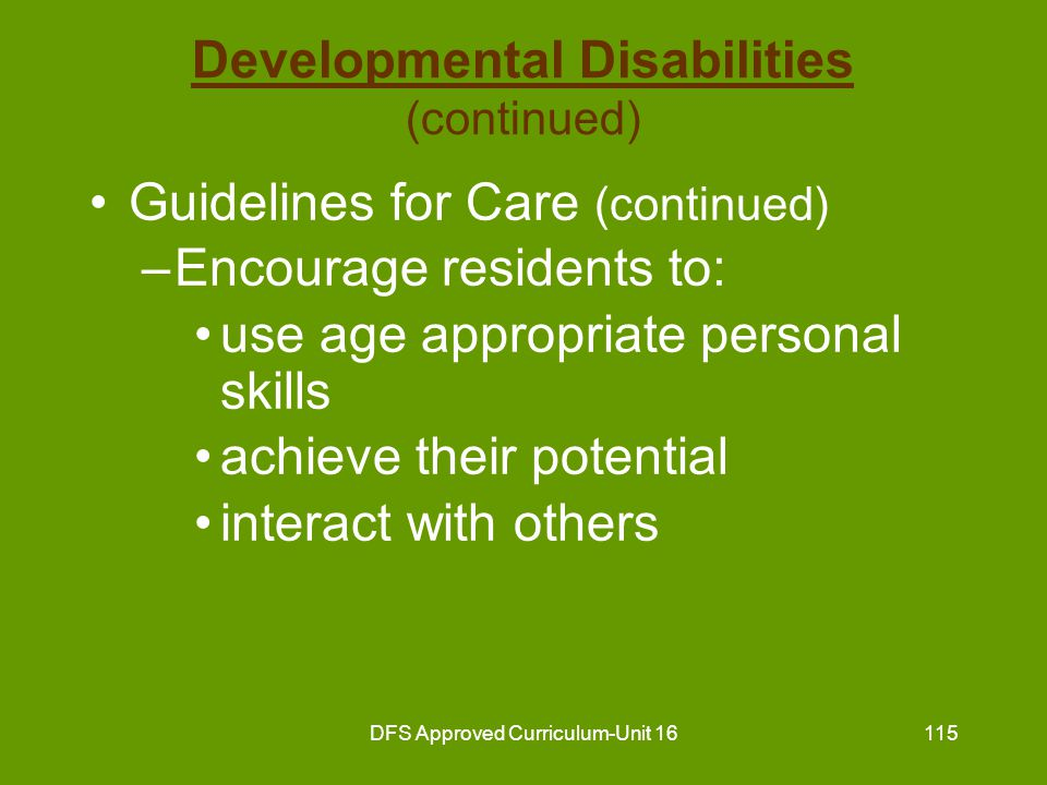 DFS Approved Curriculum-Unit 16116 Developmental Disabilities Guidelines for Care –Do not: act as resident's parent create dependency label or categorize residents –Do provide privacy –Do build resident's self-esteem