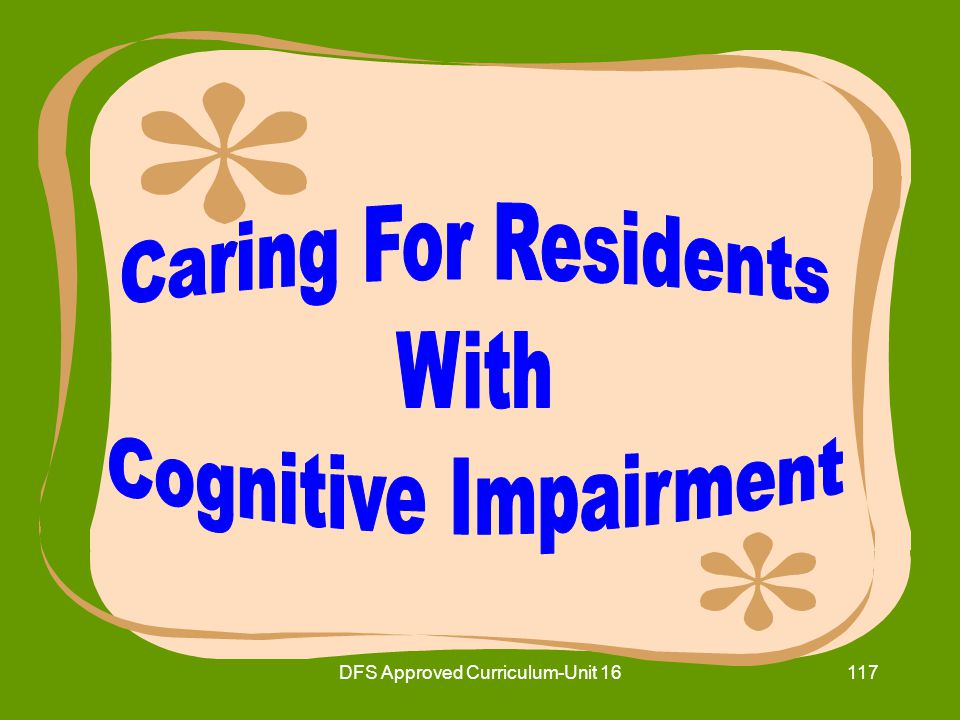 DFS Approved Curriculum-Unit 16118 16.11Identify ways to assist residents with cognitive impairments.