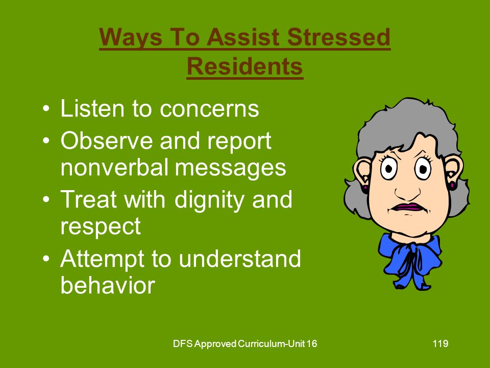 DFS Approved Curriculum-Unit 16120 Ways To Assist Stressed Residents (continued) Be honest and trustworthy Never argue with residents Attempt to locate source of stress Support efforts to deal with stress