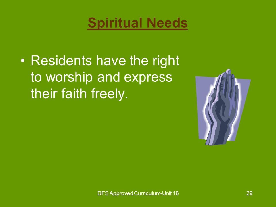 DFS Approved Curriculum-Unit 1630 Spiritual Needs (continued) Guidelines for the nurse aide: –respect resident's beliefs –respect resident's religious objects –inform residents of the time and place for religious services