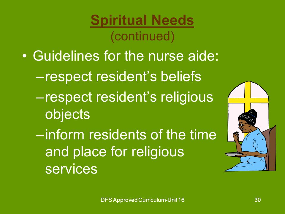 DFS Approved Curriculum-Unit 1631 Spiritual Needs (continued) Guidelines for the nurse aide (continued) : –assist resident to attend religious services –provide privacy for members of the clergy and residents –welcome members of the clergy