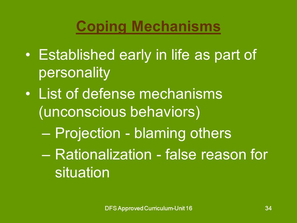 DFS Approved Curriculum-Unit 1635 Coping Mechanisms (continued) List of defense mechanisms (unconscious behaviors) (continued) –Denial - pretending a problem doesn't exist –Compensation - making up for a situation in some other way