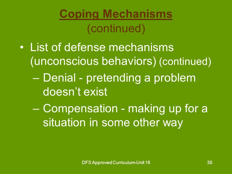 DFS Approved Curriculum-Unit 1636 Coping Mechanisms (continued) List of defense mechanisms (unconscious behaviors) (continued) –Displacement - transferring feelings about one person to another person –Daydreaming - escape from reality