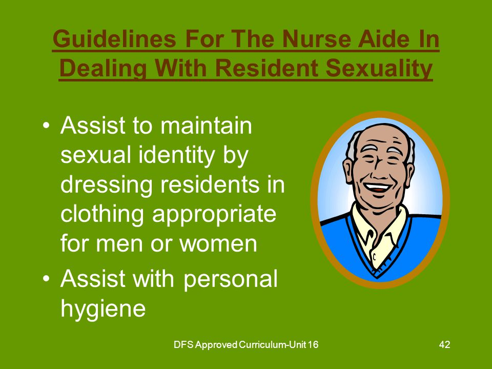 DFS Approved Curriculum-Unit 1643 Guidelines For The Nurse Aide In Dealing With Resident Sexuality (continued) Assist to prepare for special activities by dressing up –selecting attractive clothing –fixing hair in a special way –applying cosmetics –wearing a special perfume or aftershave
