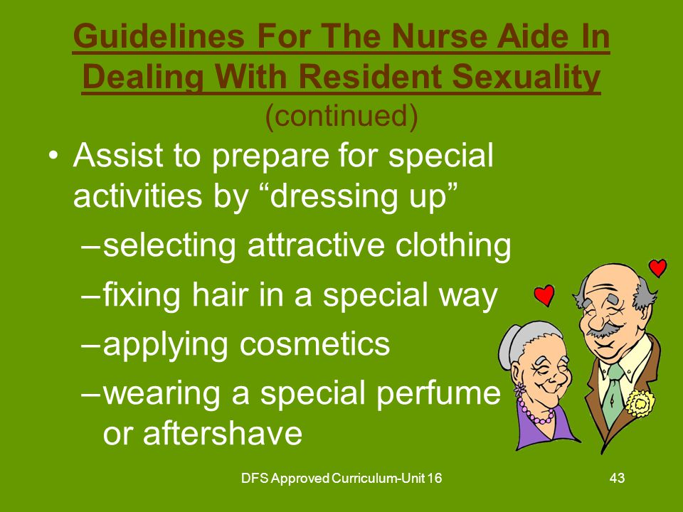 DFS Approved Curriculum-Unit 1644 Guidelines For The Nurse Aide In Dealing With Resident Sexuality (continued) Help to develop a positive self-image Show acceptance and understanding for resident's expression of love or sexuality –provide privacy –always knock prior to entering a room at any time –assure privacy when requested
