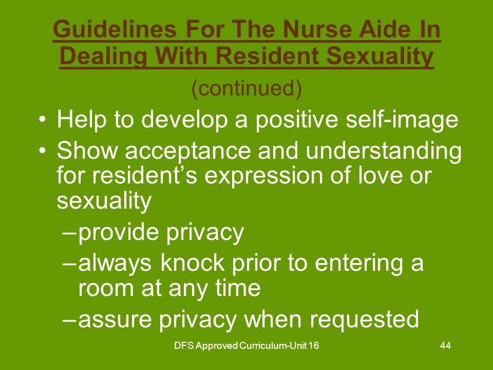 DFS Approved Curriculum-Unit 1645 Guidelines For The Nurse Aide In Dealing With Resident Sexuality (continued) Never expose the resident Accept the resident's sexual relationships