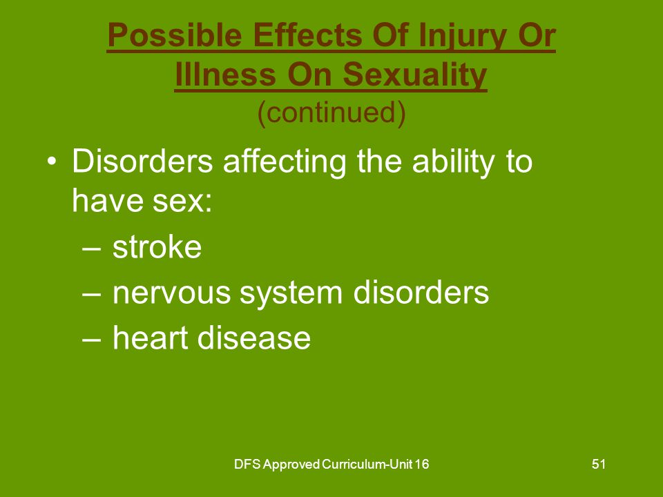 DFS Approved Curriculum-Unit 1652 Possible Effects Of Injury Or Illness On Sexuality (continued) Disorders affecting the ability to have sex: –chronic obstructive pulmonary disease –circulatory disorders –arthritis or conditions affecting mobility/ flexibility